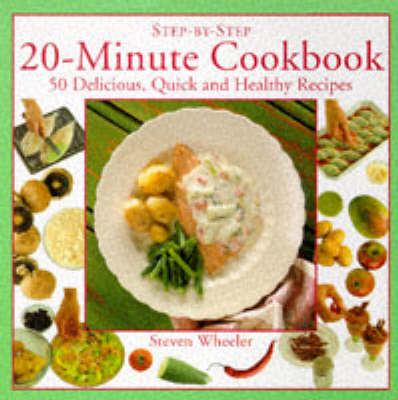 20 Minute Cookbook: 50 Delicious, Quick and Healthy Recipes by Steven Wheeler