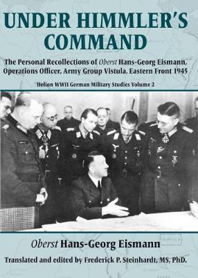 Under Himmler's Command: The Personal Recollections of Oberst Hans-Georg Eismann, Operations Officer, Army Group Vistula, Eastern Front 1945 by Hans-Georg Eismann