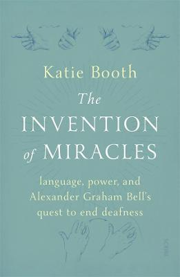 The Invention of Miracles: language, power, and Alexander Graham Bell's quest to end Deafness book