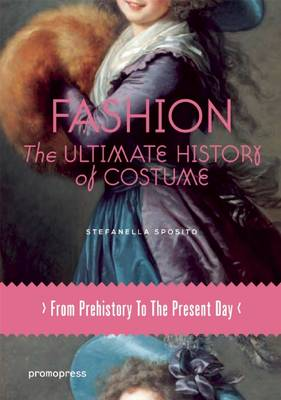 Fashion: The Ultimate History of Costume: From Prehistory to the Present Day by Stefanella Sposito