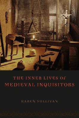 The Inner Lives of Medieval Inquisitors by Karen Sullivan