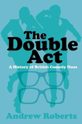 The Double Act: A History of British Comedy Duos by Andrew Roberts