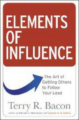 Elements of Influence: The Art of Getting Others to Follow Your Lead by Terry R. Bacon