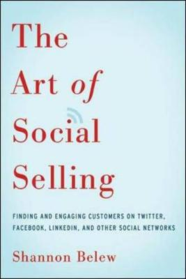 The Art of Social Selling: Finding and Engaging Customers on Twitter, Facebook, LinkedIn, and Other Social Networks by Shannon Belew