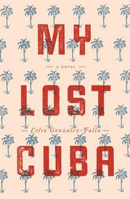 My Lost Cuba by Celso Gonzalez-Falla