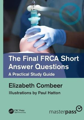 The Final FRCA Short Answer Questions: A Practical Study Guide by Elizabeth Combeer