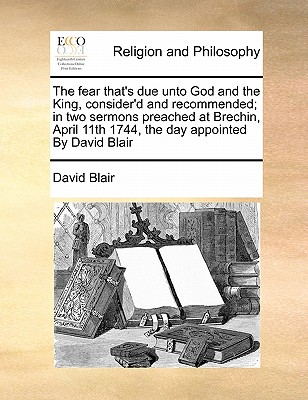 The Fear That's Due Unto God and the King, Consider'd and Recommended; In Two Sermons Preached at Brechin, April 11th 1744, the Day Appointed by David Blair by David Blair
