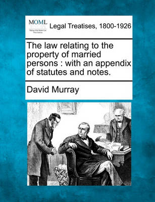 The Law Relating to the Property of Married Persons: With an Appendix of Statutes and Notes. by David Murray