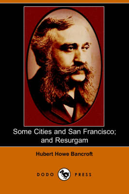 Some Cities and San Francisco; And Resurgam (Dodo Press) by Hubert Howe Bancroft