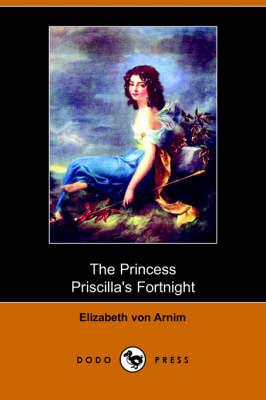 The Princess Priscilla's Fortnight (Dodo Press) by Elizabeth Von Arnim