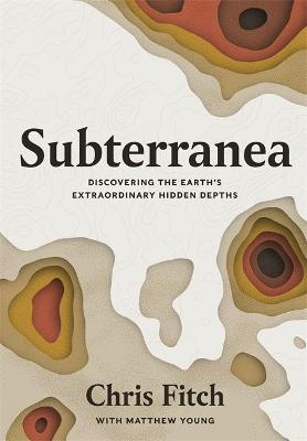 Subterranea: Discovering the Earth's Extraordinary Hidden Depths by Chris Fitch