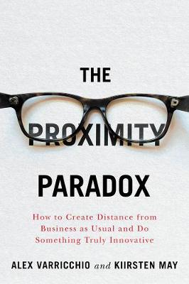 The Proximity Paradox: How to Create Distance From Business As Usual And Do Something Truly Innovative by Alex Varricchio