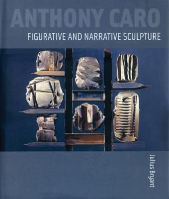 Anthony Caro: Figurative and Narrative Sculpture by Julius Bryant