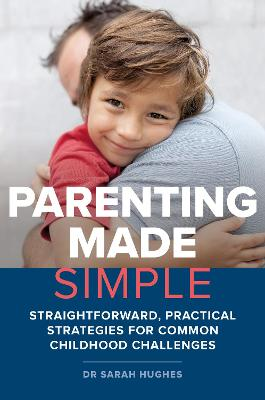 Parenting Made Simple: Straightforward, Practical Strategies for Common Childhood Challenges by Dr. Sarah Hughes