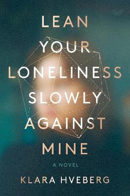 Lean Your Loneliness Slowly Against Mine: A Novel by Klara Hveberg
