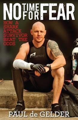 No Time For Fear: How A Shark Attack Survivor Beat The Odds by Paul de Gelder