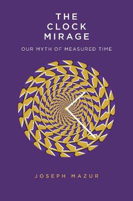 The Clock Mirage: Our Myth of Measured Time by Joseph Mazur