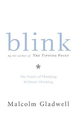 Blink: The Power of Thinking Without Thinking by Malcolm Gladwell