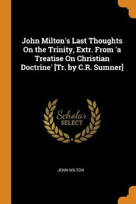 John Milton's Last Thoughts on the Trinity, Extr. from 'a Treatise on Christian Doctrine' [tr. by C.R. Sumner] by John Milton