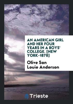 An American Girl and Her Four Years in a Boys' College. [New York-1878] by Olive San Louie Anderson