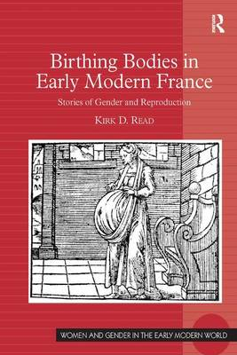 Birthing Bodies in Early Modern France by Kirk D. Read