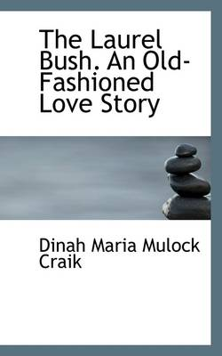The Laurel Bush. an Old-Fashioned Love Story by Dinah Maria Mulock Craik