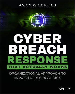 Cyber Breach Response That Actually Works: Organizational Approach to Managing Residual Risk by Andrew Gorecki