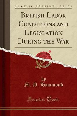 British Labor Conditions and Legislation During the War (Classic Reprint) by Matthew Brown Hammond