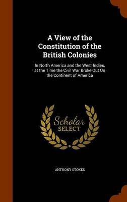 View of the Constitution of the British Colonies by Anthony Stokes