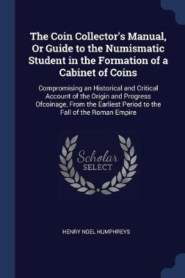 The Coin Collector's Manual, or Guide to the Numismatic Student in the Formation of a Cabinet of Coins by Henry Noel Humphreys