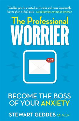 The Professional Worrier: Become the Boss of Your Anxiety by Stewart Geddes