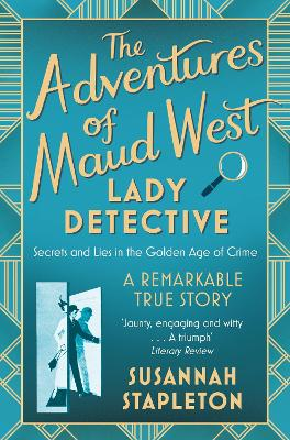The Adventures of Maud West, Lady Detective: Secrets and Lies in the Golden Age of Crime by Susannah Stapleton