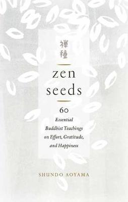 Zen Seeds: 60 Essential Buddhist Teachings on Effort, Gratitude, and Happiness book
