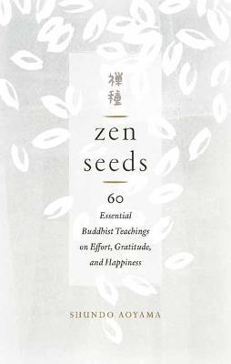 Zen Seeds: 60 Essential Buddhist Teachings on Effort, Gratitude, and Happiness by Shundo Aoyama