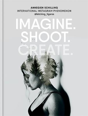 Imagine. Shoot. Create.: Creative Photography by Annegien Schilling