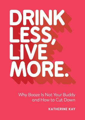 Drink Less, Live More: Why Booze Is Not Your Buddy and How to Cut Down by Katherine Kay