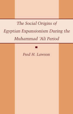 The Social Origins of Egyptian Expansionism during the Muhammad 'Ali Period by Fred H. Lawson