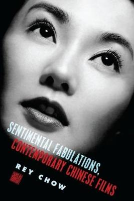 Sentimental Fabulations, Contemporary Chinese Films: Attachment in the Age of Global Visibility by Rey Chow