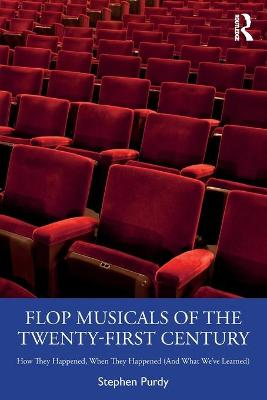 Flop Musicals of the Twenty-First Century: How They Happened, When They Happened (And What We've Learned) by Stephen Purdy