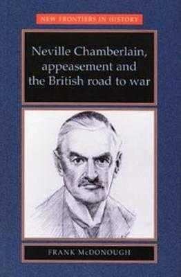 Neville Chamberlain, Appeasement and the British Road to War by Frank McDonough
