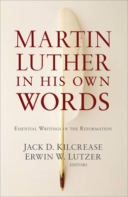 Martin Luther in His Own Words by Jack D. Kilcrease