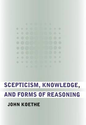 Scepticism, Knowledge, and Forms of Reasoning by John Koethe