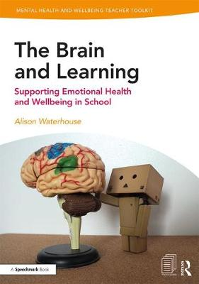 The Brain and Learning: Supporting Emotional Health and Wellbeing in School by Alison Waterhouse