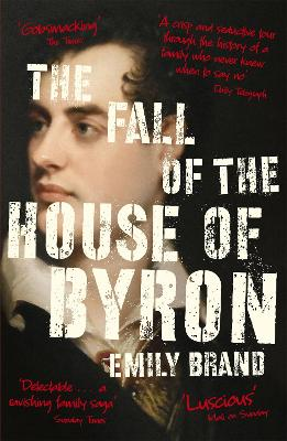 The Fall of the House of Byron: Scandal and Seduction in Georgian England by Emily Brand