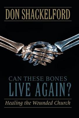 Can These Bones Live Again?: Healing the Wounded Church by Shackelford