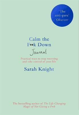 Calm the F**k Down Journal: Practical ways to stop worrying and take control of your life by Sarah Knight