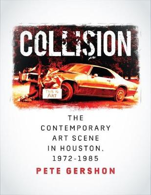 Collision: The Contemporary Art Scene in Houston, 1972-1985 by Pete Gershon