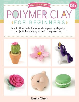Polymer Clay for Beginners: Inspiration, techniques, and simple step-by-step projects for making art with polymer clay: Volume 1 by Emily Chen