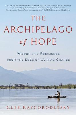 The Archipelago of Hope - Wisdom and Resilience from the Edge of Climate Change by Gleb Raygorodetsky