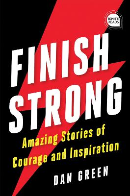 Finish Strong: Amazing Stories of Courage and Inspiration by Dan Green